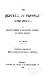The Republic of Uruguay, South America: Its Geography, History, Rural Industries, Commerece, and General Statistics. With Maps