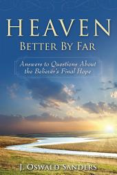 Heaven: Better By Far: Answers to Questions About the Believer's Final Hope
