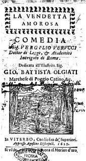 La vendetta amorosa comedia del sig. Vergilio Verucci dottor di legge, & Academico Intrigato di Roma. Dedicata all'illustriss. sig. Gio. Battista Olgiati ..