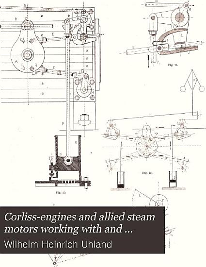 Corliss engines and Allied Steam Motors Working with and Without Automatic Variable Expansion gear  Including the Most Approved Designs of All Countries with Special Reference to the Steam engines of the Paris International Exhibition of 1878 PDF