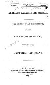Africans Taken in the Amistad: Congressional Document, Containing the Correspondence, &c., in Relation to the Captured Africans