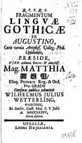 Fragmentum linguae Gothicae ex Augustino, cum venia ampliss. colleg. phil. Upsaliensis, praeside, viro admod. rever. & ampliss. mag. Matthia Asp, ... censurae publicae submittit Wilhelmus Julius Wetterling, O-Gothus, in audit. Gust. Maj. d. 5. Julii a. 1736., ..