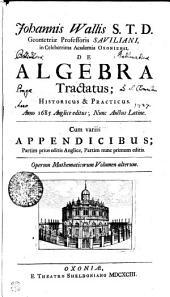 Johannis Wallis S.T.D. Geometriae Professoris SAVILIANI, in Celeberrima Academia OXONIENSI, DE ALGEBRA Tractatus; HISTORICUS & PRACTICUS: Anno 1685 Anglice editus; Nunc Auctus Latine : Cum variis APPENDICIBUS; Partim prius editis Anglice, Partim nunc primum editis. Operum Mathematicorum Volumen alterum, Volume 2