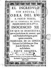 El Incredulo sin escvsa: obra del Rmo. P. Pablo Señeri ... en qve se demvestra que no puede dexar de conocer qual es la verdadera religion quien quiere conocerla