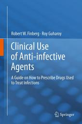 Clinical Use of Anti-infective Agents: A Guide on How to Prescribe Drugs Used to Treat Infections