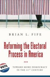 Reforming the Electoral Process in America: Toward More Democracy in the 21st Century: Toward More Democracy in the 21st Century