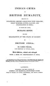 India's Cries to British Humanity: Relative to Infanticide, British Connection with Idolatry, Ghaut Murders, Suttee, Slavery, and Colonization in India; to which are Added Humane Hints for the Melioration of the State of Society in British India