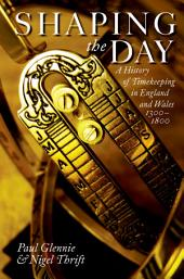 Shaping the Day: A History of Timekeeping in England and Wales 1300-1800