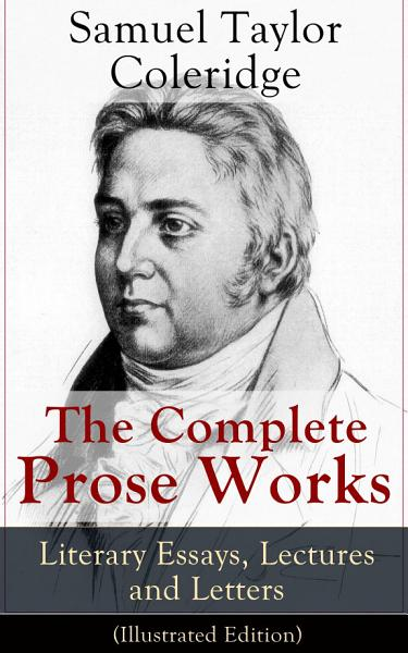Download The Complete Prose Works of Samuel Taylor Coleridge  Literary Essays  Lectures and Letters  Illustrated Edition  Book