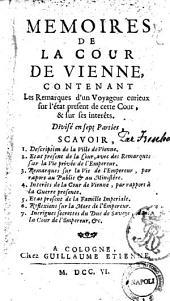 Memoires de la cour de Vienne, contenant les remarques d'un voyageur curieux sur l'état present de cette cour, & sur ses interêts. Divisé en sept parties ..