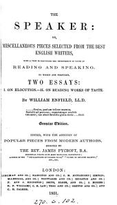 The speaker: or, Miscellaneous pieces selected from the best English writers. To which are prefixed two essays: i. On elocution. ii. On reading works of taste, by W. Enfield. Genuine ed., ed. with the addition of popular pieces from modern authors, by J. Pycroft