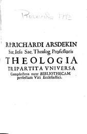 R.P. Richardi Arsdekin ... Theologia tripartita universa: complectens nunc bibliothecam perfectam viri ecclesiastici ... : tomus primus