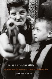 The Age of Culpability: Children and the Nature of Criminal Responsibility