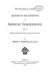 The United States as a Nation: Lectures on the Centennial of American Independence Given at Berlin, Dresden, Florence, Paris, and London
