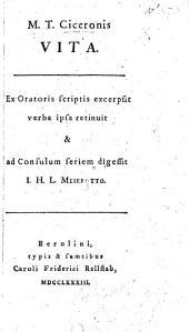 M. T. Ciceronis vita. Ex Oratoris scriptis excerpsit verba ipsa retinuit&ad Consulum seriem digessit I. H. L. Meierotto