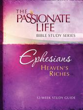 Ephesians Heaven's Riches 12-Week Study Guide: The Passionate Life Bible Study Series