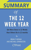 Summary of the 12 Week Year by Brian P  Moran and Michael Lennington   Get More Done in 12 Weeks Than Others Do in 12 Months