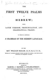 The First Twelve Psalms in Hebrew: With Latin Version, Pronunciation and Grammatical Praxis. To which is Appended a Grammar of the Hebrew Language