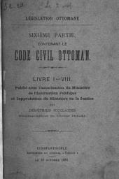 Législation ottomane, ou Recueil des lois, réglements, ordonnances, traités, capitulations et autres documets officiels de l'Empire ottoman: ptie. Code civil ottoman (livre 1-8)
