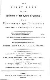 The First Part of the Institutes of the Laws of England: Or, A Commentary Upon Littleton. Not the Name of the Author Only, But of the Law Itself