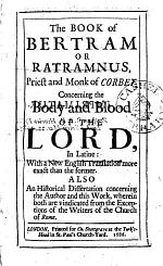 The Book of Bertram Or Ratramnus ... Concerning the Body and Blood of the Lord, in Latine: With a New English Translation ... Also an Historical Dissertation Concerning the Author and this Work, Etc