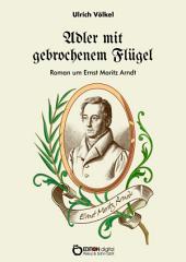 Adler mit gebrochenem Flügel: Roman um Ernst Moritz Arndt