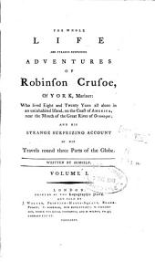 The Whole Life and Strange Surprising Adventures of Robinson Crusoe, of York, Mariner: And His Strange Surprising Account of His Travels Round Three Parts of the Globe, Volume 1