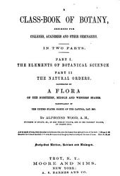 A Class-book of Botany: Designed for Colleges, Academies, and Other Seminaries. In Two Parts: Pt. I. The Elements of Botany. Pt. II. The Natural Orders. Illustrated by a Flora of the Northern, Middle, and Western States; Particularly of the United States North of the Capitol