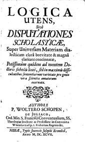 Logica utens: sive disputationes scholasticae, super universam materiam dialecticam clara brevitate & magna claritate concinnatae ...