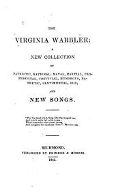 The Virginia Warbler: A New Collection of Patriotic, National, Naval, Martial, Professional, Convivial, Humourous, Pathetic, Sentimental, Old, and New Songs