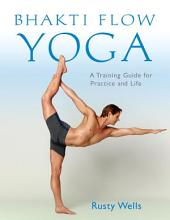 Bhakti Flow Yoga: A Training Guide for Practice and Life