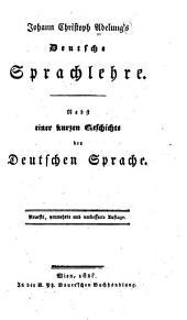 Johann Christoph Adelung's Deutsche Sprachlehre: Nebst Einer Kurzen Geschichte Der Deutschen Sprache
