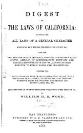 Digest of the Laws of California: Containing All Laws of a General Character which Were in Force on the First Day of January, 1858; Also, the Declaration of Independence, Constitution of the United States, Articles of Confederation, Kentucky and Virginia Resolutions of 1798-'99, Acts of Congress Relative to Public Lands and Pre-emptions. Together with Judicial Decisions, Both of the Supreme Court of the United States and of California; to which are Also Appended Numerous Forms for Obtaining Pre-emption and Bounty Lands, Etc., Etc. Prepared Under Act of the Legislature for the Session of 1857. [To which is Also Appended, a Supplement: Containing the Acts of 1858, 1859 and 1860 ... With Emendations ...]