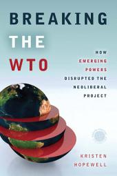 Breaking the WTO: How Emerging Powers Disrupted the Neoliberal Project