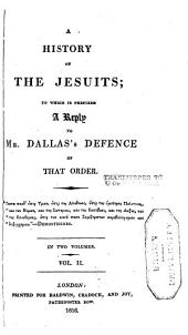 A History of the Jesuits: To which is Prefixed a Reply to Mr. Dallas's Defence of that Order, Volume 2