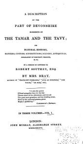 A Description of the Part of Devonshire Bordering on the Tamar and the Tavy: Its Natural History, Manners, Customs, Superstitions, Scenery, Antiquities, Biography of Eminent Persons, &c. &c. in a Series of Letters to Robert Southey, Esq, Volume 1