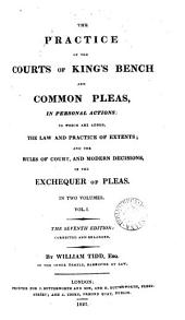 The Practice of the Courts of King's Bench and Common Pleas in Personal Actions: To which are Added the Law and Practice of Extents, and the Rules of Court, and Modern Decisions in the Exchequer of Pleas, Volume 1
