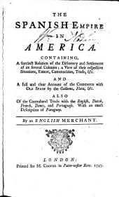 The Spanish Empire in America: Containing, a Succinct Relation of the Discovery and Settlement of Its Several Colonies; a View of Their Respective Situations, Extent, Commodities, Trade, &c. ... By an English Merchant