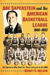 Abe Saperstein and the American Basketball League, 1960–1963: The Upstarts Who Shot for Three and Lost to the NBA