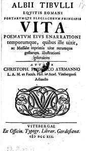 Albii Tibulli ... vita, poematum ejus enarrationi temporumque (etc.)