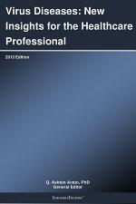 Virus Diseases: New Insights for the Healthcare Professional: 2013 Edition