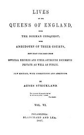 Lives of the Queens of England from the Norman Conquest: With Anecdotes of Their Courts, Now First Published from Official Records and Other Authentic Documents, Provate as Well as Public, Volumes 6-7