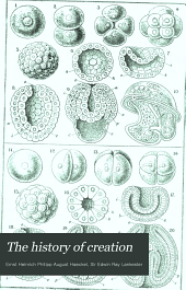 The History of Creation: Or, The Development of the Earth and Its Inhabitants by the Action of Natural Causes. A Popular Exposition of the Doctrine of Evolution in General, and of that of Darwin, Goethe, and Lamarck in Particular. From the Eighth German Edition of Ernst Haeckel. The Translation Rev. by Sir E. Ray Lankester, Volume 1