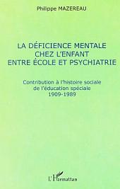 LA DÉFICIENCE MENTALE CHEZ L'ENFANT ENTRE ÉCOLE ET PSYCHIATRIE: Contribution à l'histoire sociale de l'éducation spéciale 1909-1989