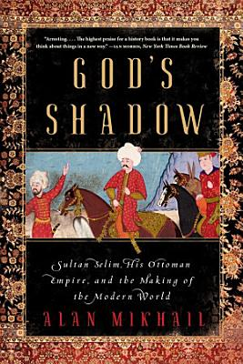 God s Shadow  Sultan Selim  His Ottoman Empire  and the Making of the Modern World