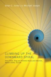 Climbing Up the Downward Spiral: Hard Times, Drug and Alcohol Abuse and Addiction, Mental Illness, Suicide