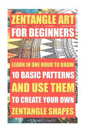 Zentangle Art for Beginners  Learn in One Hour to Draw 10 Basic Patterns and Use Them to Create Your Own Zentangle Shapes