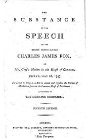 The Substance of the Speech of the Right Honourable Charles James Fox, on Mr. Grey's motion in the House of Commons ... 1797, for leave to bring in a Bill to amend and regulate the election of members to serve in the Commons House of Parliament ... Second edition