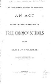 The Free Common Schools of Arkansas: An Act to Maintain a System of Free Common Schools for the State of Arkansas. Approved, December 7th, 1875