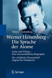 """Werner Heisenberg - Die Sprache der Atome: Leben und Wirken - Eine wissenschaftliche Biographie - Die """"Fröhliche Wissenschaft"""" (Jugend bis Nobelpreis)"""